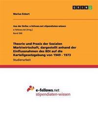 Theorie Und Praxis Der Sozialen Marktwirtschaft, Dargestellt Anhand Der Einflussnahmen Des Bdi Auf Die Kartellgesetzgebung Von 1949 - 1973