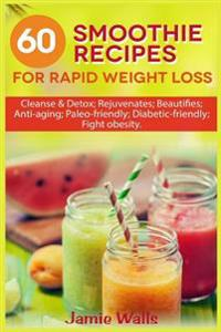 60 Smoothie Recipes for Rapid Weight Loss: Cleanse & Detox; Rejuvenates; Beautifies; Anti-Aging; Paleo-Friendly; Diabetic-Friendly; Fight Obesity