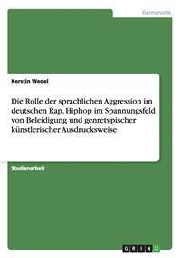 Die Rolle Der Sprachlichen Aggression Im Deutschen Rap. Hiphop Im Spannungsfeld Von Beleidigung Und Genretypischer Kunstlerischer Ausdrucksweise