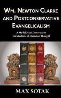 Wm. Newton Clarke and Postconservative Evangelicalism: A Model Mini-Dissertation for Students of Christian Thought