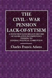 The Civil-War Pension Lack-Of-System: A Four-Thousand-Million Record of Legislative Incompetence Tending to General Political Corruption
