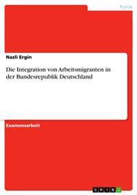 Die Integration Von Arbeitsmigranten in Der Bundesrepublik Deutschland