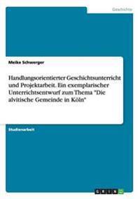 Handlungsorientierter Geschichtsunterricht Und Projektarbeit. Ein Exemplarischer Unterrichtsentwurf Zum Thema Die Alvitische Gemeinde in Koln