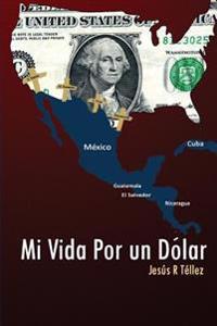 Mi Vida Por Un Dolar: Cronicas de Un Inmigrante