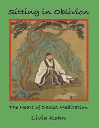 Sitting In Oblivion: The Heart of Daoist Meditation