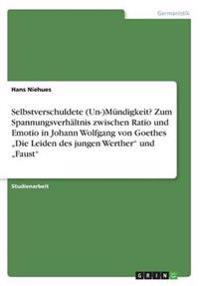 """Selbstverschuldete (Un-)Mundigkeit? Zum Spannungsverhaltnis Zwischen Ratio Und Emotio in Johann Wolfgang Von Goethes """"Die Leiden Des Jungen Werther Und """"Faust"""