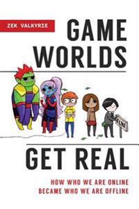 Game Worlds Get Real: How Who We Are Online Became Who We Are Offline