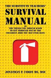The Substitute Teachers' Survival Manual: Or the Things You Should Know to Get Through One of the Toughest Jobst You May Ever Have