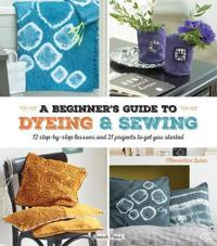 A Beginner's Guide to Dyeing & Sewing: 12 Step-By-Step Lessons and 21 Projects to Get You Started