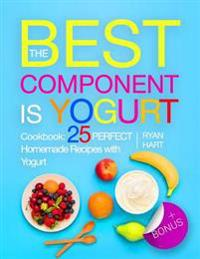 The Best Component Is Yogurt. Cookbook: 25 Perfect Homemade Recipes with Yogurt.