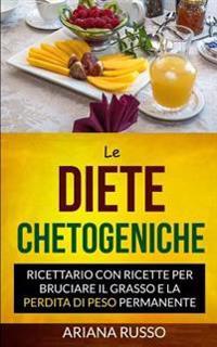 Le Diete Chetogeniche: Ricettario Con Ricette Per Bruciare Il Grasso E La Perdita Di Peso Permanente
