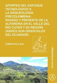Aportes del Enfoque Tecnologico a la Arqueologia Precolombina: Pasado y Presente de la Alfareria En El Valle del Rio Cuyes y Su Region (Andes Sur-Orie