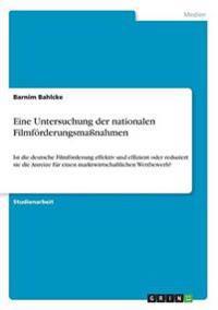Eine Untersuchung Der Nationalen Filmforderungsmanahmen. Ist Die Deutsche Filmforderung Effektiv Und Effizient Oder Reduziert Sie Die Anreize Fur Einen Marktwirtschaftlichen Wettbewerb?