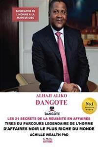 Aliko Dangote Les 21 Secrets de la Reussite En Affaires: Tiré Du Parcours Légendaire de L'Homme D'Affaires Noir Le Plus Riche Du Monde