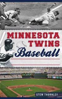 Minnesota Twins Baseball: Hardball History on the Prairie