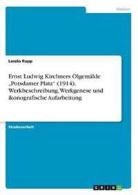 """Ernst Ludwig Kirchners Olgemalde """"Potsdamer Platz"""" (1914). Werkbeschreibung, Werkgenese Und Ikonografische Aufarbeitung"""