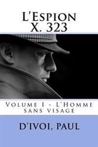L'Espion X. 323: Volume I - L'Homme Sans Visage