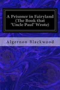 A Prisoner in Fairyland (the Book That 'Uncle Paul' Wrote)