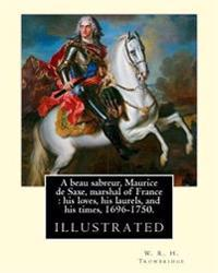 A Beau Sabreur, Maurice de Saxe, Marshal of France: His Loves, His Laurels, and His Times, 1696-1750. By: W. R. H. Trowbridge, (Illustrated): W. R. H.