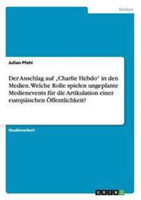 """Der Anschlag Auf """"Charlie Hebdo in Den Medien. Welche Rolle Spielen Ungeplante Medienevents Fur Die Artikulation Einer Europaischen Offentlichkeit?"""