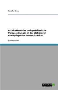 Architektonische Und Gestalterische Voraussetzungen in Der Stationaren Altenpflege Von Demenzkranken