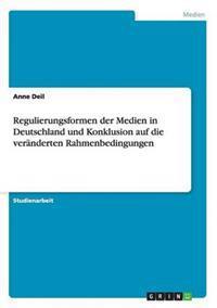 Regulierungsformen Der Medien in Deutschland Und Konklusion Auf Die Veranderten Rahmenbedingungen