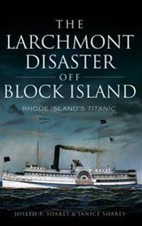 The Larchmont Disaster Off Block Island: Rhode Island's Titanic
