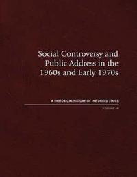 Social Controversy and Public Address in the 1960s and Early 1970s: A Rhetorical History of the United States, Vol. IX