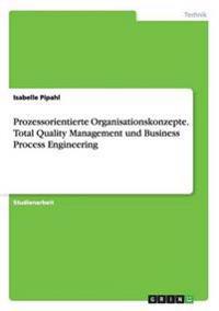 Prozessorientierte Organisationskonzepte. Total Quality Management Und Business Process Engineering
