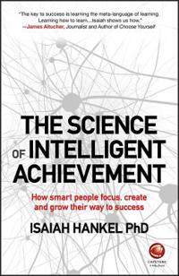 The Science of Intelligent Achievement: How Smart People Focus, Create and
