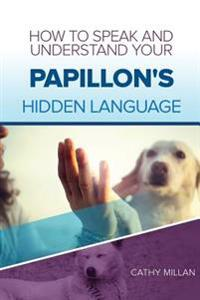 How to Speak and Understand Your Papillon's Hidden Language: Fun and Fascinating Guide to the Inner World of Dogs
