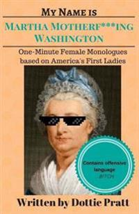 My Name Is Martha Motherf***ing Washington: One-Minute Female Monologues Based on America's First Ladies