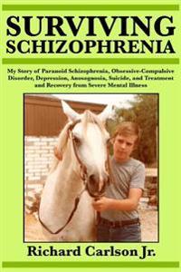 Surviving Schizophrenia: My Story of Paranoid Schizophrenia, Obsessive-Compulsive Disorder, Depression, Anosognosia, Suicide, and Treatment and