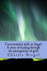Conversations with an Angel: A Story of Healing Through the Passageways of Grief