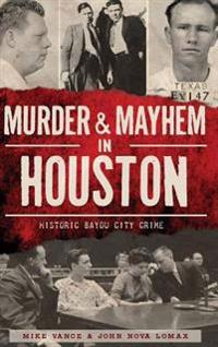 Murder & Mayhem in Houston: Historic Bayou City Crime