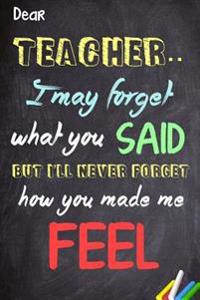 Dear Teacher I May Forget What You Said, But I'll Never Forget How You Made Me Feel: Teacher Appreciation Gift Messages and Quotes6x 9 Lined Notebook