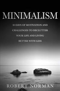 Minimalism: 30 Days of Motivation and Challenges to Declutter Your Life and Live Better with Less