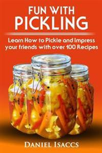 Fun with Pickling: Learn the Pickling Process with Pickling Guide with Over 100 Pickling Recipes, Pickling Vegetables Has Never Been Easi