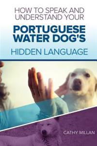 How to Speak and Understand Your Portuguese Water Dog's Hidden Language: Fun and Fascinating Guide to the Inner World of Dogs