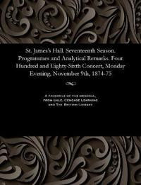 St. James's Hall. Seventeenth Season. Programmes and Analytical Remarks. Four Hundred and Eighty-Sixth Concert, Monday Evening, November 9th, 1874-75