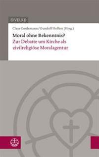 Moral Ohne Bekenntnis?: Zur Debatte Um Kirche ALS Zivilreligiose Moralagentur. Dokumentation Der XVII. Konsultation Kirchenleitung Und Wissens