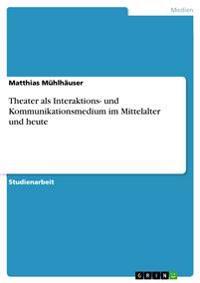 Theater ALS Interaktions- Und Kommunikationsmedium Im Mittelalter Und Heute