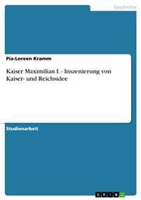 Kaiser Maximilian I. - Inszenierung Von Kaiser- Und Reichsidee