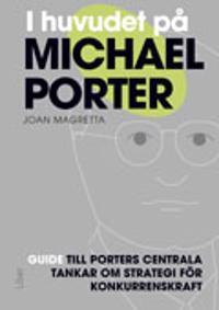 I huvudet på Michael Porter : guide till Porters centrala tankar om strategi för konkurrenskraft