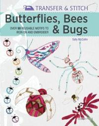 Transfer & Stitch: Butterflies, Bees and Bugs: Over 50 Reusable Motifs to Iron on and Embroider