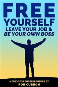 Free Yourself, Leave Your Job and Be Your Own Boss: A Guide for Entrepreneurs