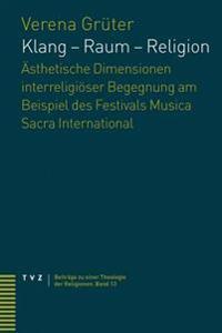 Klang - Raum - Religion: Asthetische Dimensionen Interreligioser Begegnung Am Beispiel Des Festivals Musica Sacra International