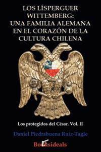 Los Lisperguer Wittemberg; Una Familia Alemana En El Corazon de la Cultura Chilena