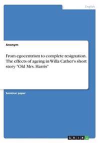 From Egocentrism to Complete Resignation. the Effects of Ageing in Willa Cather's Short Story Old Mrs. Harris