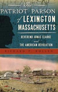 The Patriot Parson of Lexington, Massachusetts: Reverend Jonas Clarke and the American Revolution